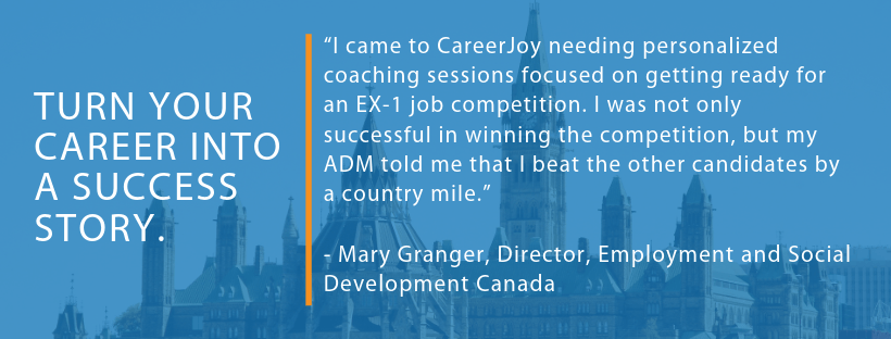 """I came to CareerJoy needing personalized coaching sessions focused on getting ready for an EX-1 job competition. I was not only successful in winning the competition, but my ADM told me that I beat the other candidates by a country mile.""    - Mary Granger, Director, Employment and Social Development Canada"